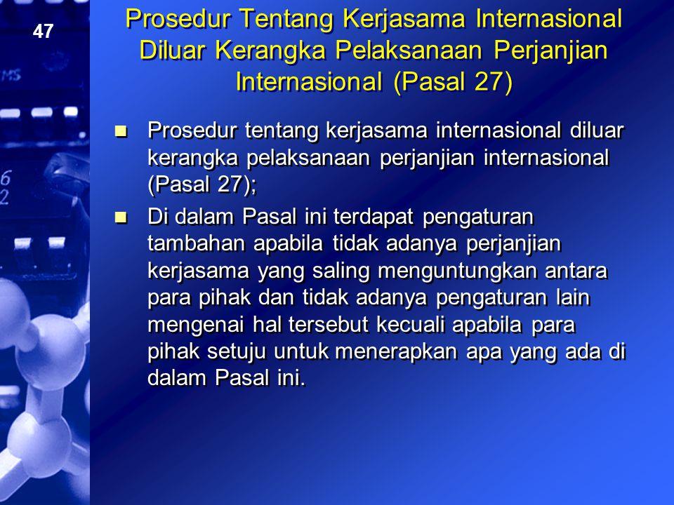 47 Prosedur Tentang Kerjasama Internasional Diluar Kerangka Pelaksanaan Perjanjian Internasional (Pasal 27) Prosedur tentang kerjasama internasional d