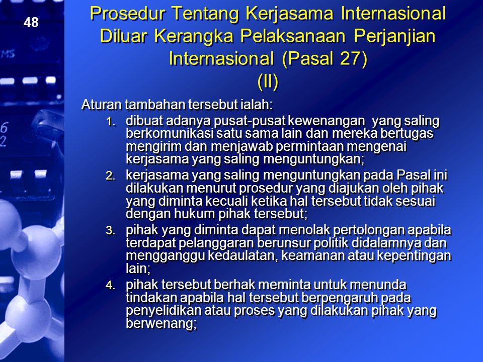 48 Prosedur Tentang Kerjasama Internasional Diluar Kerangka Pelaksanaan Perjanjian Internasional (Pasal 27) (II) Aturan tambahan tersebut ialah: 1. di