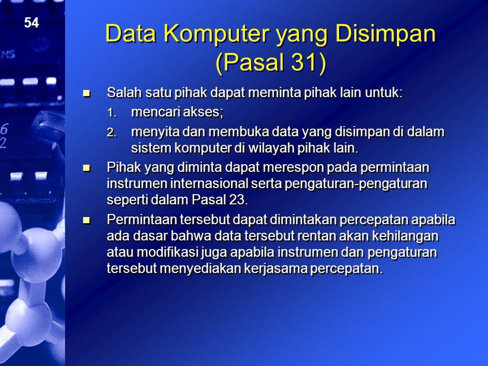 54 Data Komputer yang Disimpan (Pasal 31) Salah satu pihak dapat meminta pihak lain untuk: 1. mencari akses; 2. menyita dan membuka data yang disimpan