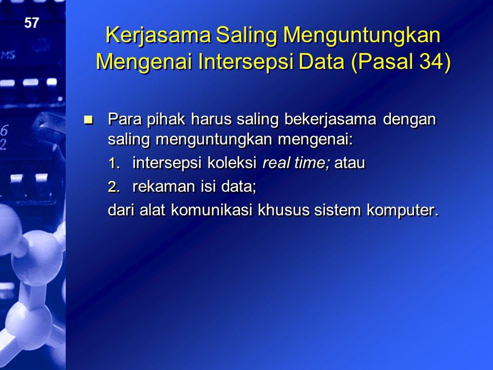 57 Kerjasama Saling Menguntungkan Mengenai Intersepsi Data (Pasal 34) Para pihak harus saling bekerjasama dengan saling menguntungkan mengenai: 1. int