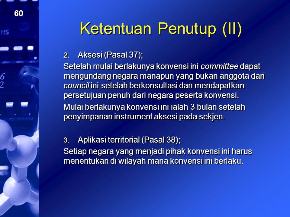 60 Ketentuan Penutup (II) 2. Aksesi (Pasal 37); Setelah mulai berlakunya konvensi ini committee dapat mengundang negara manapun yang bukan anggota dar