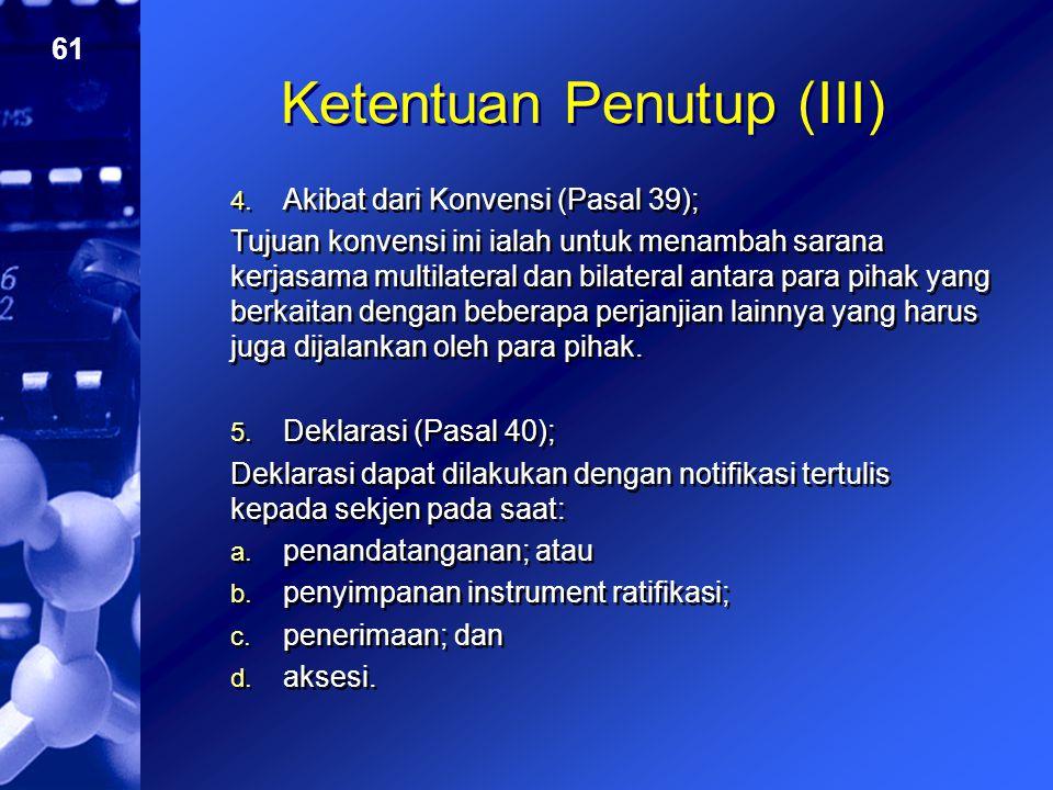 61 Ketentuan Penutup (III) 4. Akibat dari Konvensi (Pasal 39); Tujuan konvensi ini ialah untuk menambah sarana kerjasama multilateral dan bilateral an