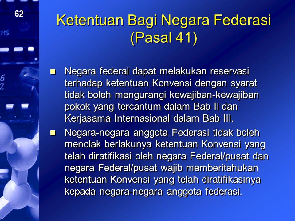 62 Ketentuan Bagi Negara Federasi (Pasal 41) Negara federal dapat melakukan reservasi terhadap ketentuan Konvensi dengan syarat tidak boleh mengurangi