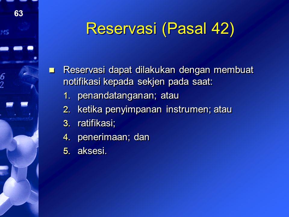 63 Reservasi (Pasal 42) Reservasi dapat dilakukan dengan membuat notifikasi kepada sekjen pada saat: 1. penandatanganan; atau 2. ketika penyimpanan in