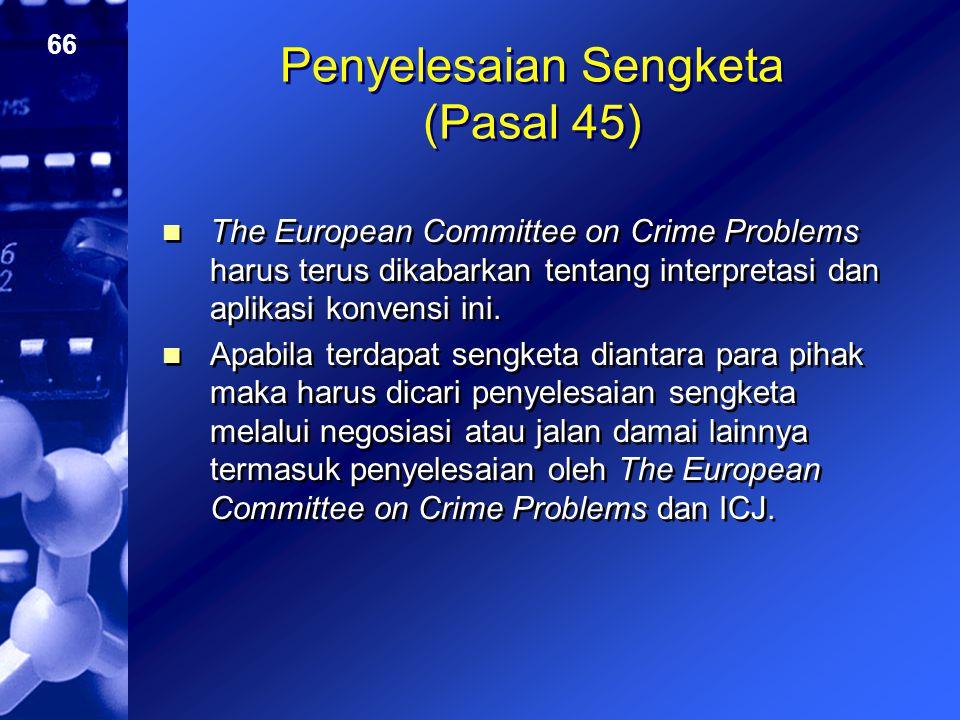 66 Penyelesaian Sengketa (Pasal 45) The European Committee on Crime Problems harus terus dikabarkan tentang interpretasi dan aplikasi konvensi ini. Ap
