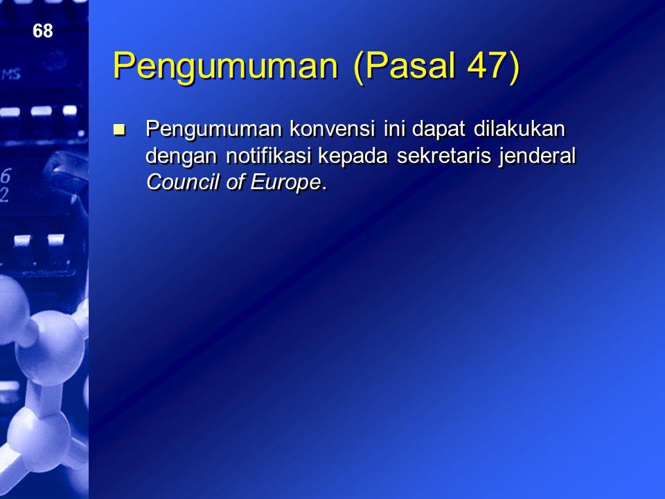 68 Pengumuman (Pasal 47) Pengumuman konvensi ini dapat dilakukan dengan notifikasi kepada sekretaris jenderal Council of Europe.