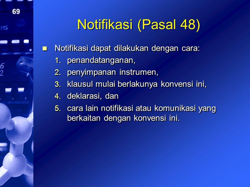 69 Notifikasi (Pasal 48) Notifikasi dapat dilakukan dengan cara: 1. penandatanganan, 2. penyimpanan instrumen, 3. klausul mulai berlakunya konvensi in