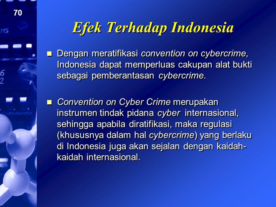 70 Efek Terhadap Indonesia Dengan meratifikasi convention on cybercrime, Indonesia dapat memperluas cakupan alat bukti sebagai pemberantasan cybercrim