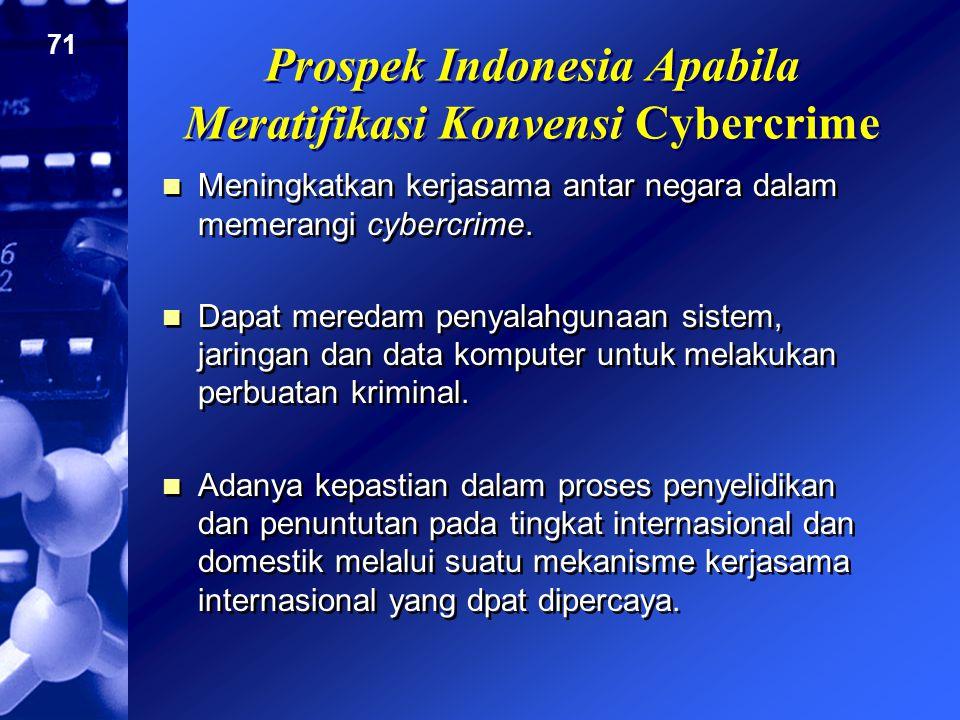 71 Prospek Indonesia Apabila Meratifikasi Konvensi Cybercrime Meningkatkan kerjasama antar negara dalam memerangi cybercrime. Dapat meredam penyalahgu
