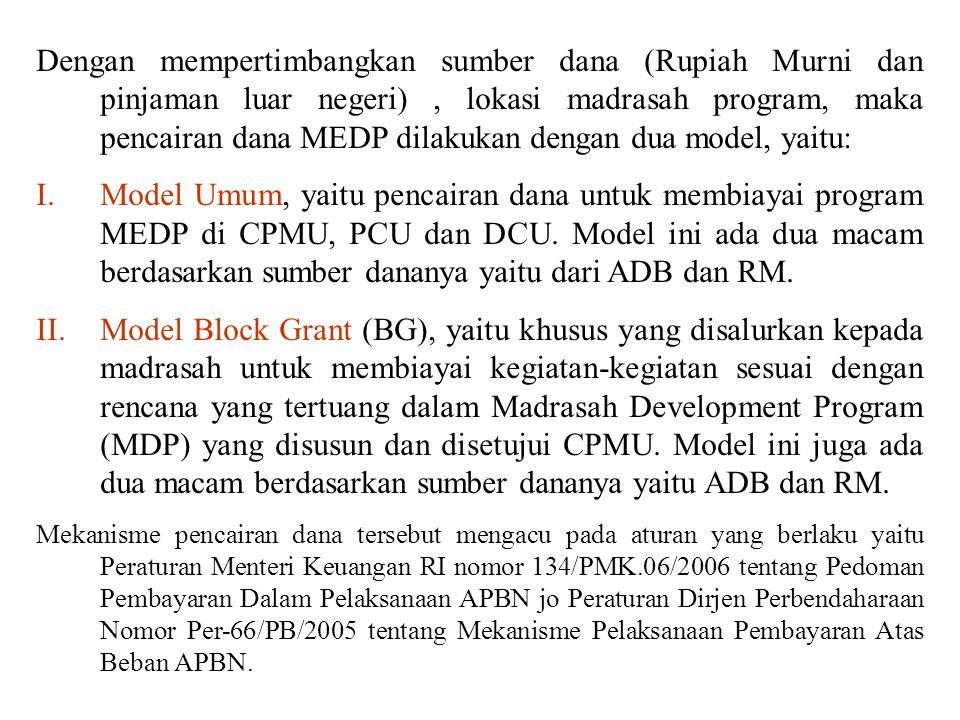 I.MODEL UMUM Untuk membiayai program MEDP di tingkat CPMU, (PCU, and DCU, yang sebagian besar di Jakarta, ibu kota propinsi, dan ibu kota kabupaten, dananya disalurkan melalui pusat (CPMU), dan) mekanismenya disesuaikan dengan Peraturan Menteri Keuangan RI nomor 134/PMK.06/2005 tentang Pedoman Pembayaran Dalam Pelaksanaan APBN jo Peraturan Dirjen.