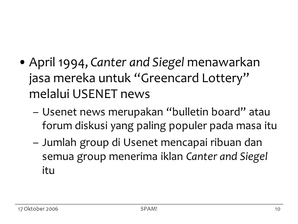 17 Oktober 2006SPAM!10 April 1994, Canter and Siegel menawarkan jasa mereka untuk Greencard Lottery melalui USENET news –Usenet news merupakan bulletin board atau forum diskusi yang paling populer pada masa itu –Jumlah group di Usenet mencapai ribuan dan semua group menerima iklan Canter and Siegel itu