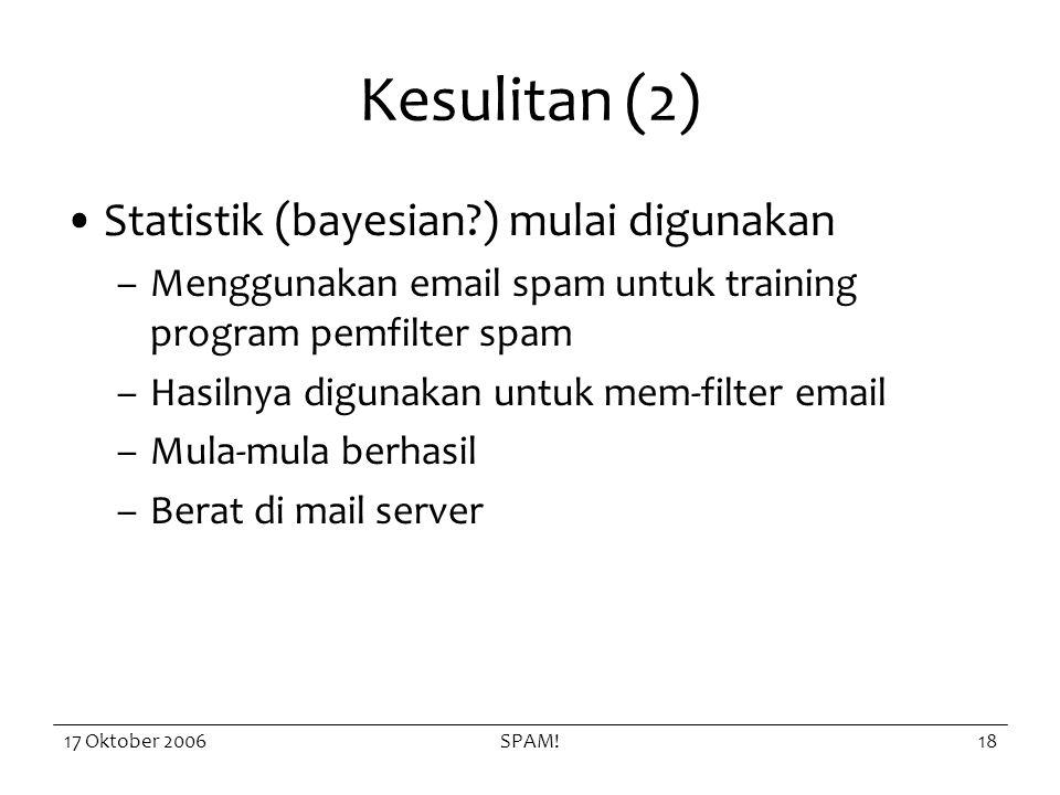 17 Oktober 2006SPAM!18 Kesulitan (2) Statistik (bayesian?) mulai digunakan –Menggunakan email spam untuk training program pemfilter spam –Hasilnya digunakan untuk mem-filter email –Mula-mula berhasil –Berat di mail server
