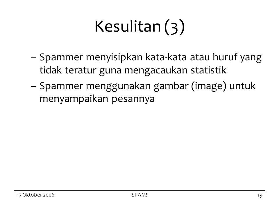 17 Oktober 2006SPAM!19 Kesulitan (3) –Spammer menyisipkan kata-kata atau huruf yang tidak teratur guna mengacaukan statistik –Spammer menggunakan gambar (image) untuk menyampaikan pesannya