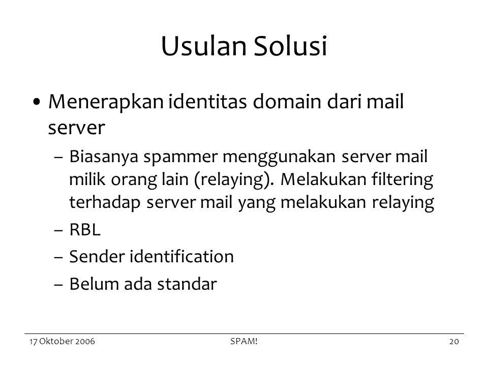 17 Oktober 2006SPAM!20 Usulan Solusi Menerapkan identitas domain dari mail server –Biasanya spammer menggunakan server mail milik orang lain (relaying).