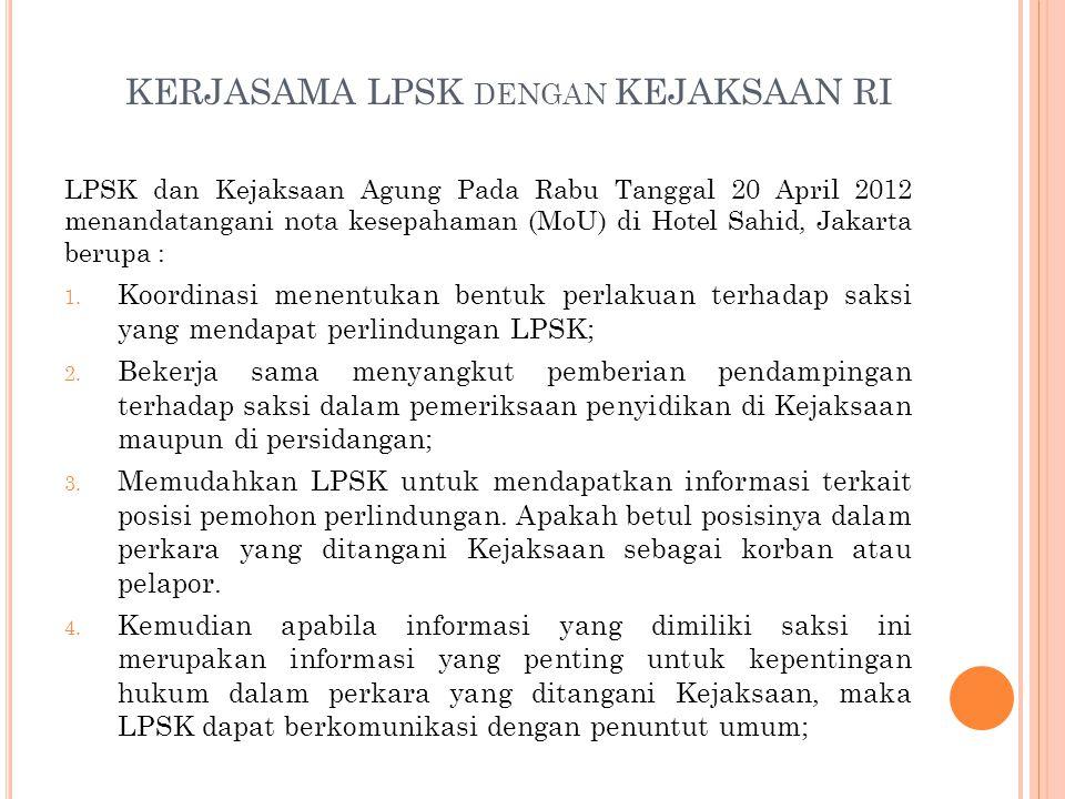 KERJASAMA LPSK DENGAN KEJAKSAAN RI LPSK dan Kejaksaan Agung Pada Rabu Tanggal 20 April 2012 menandatangani nota kesepahaman (MoU) di Hotel Sahid, Jakarta berupa : 1.