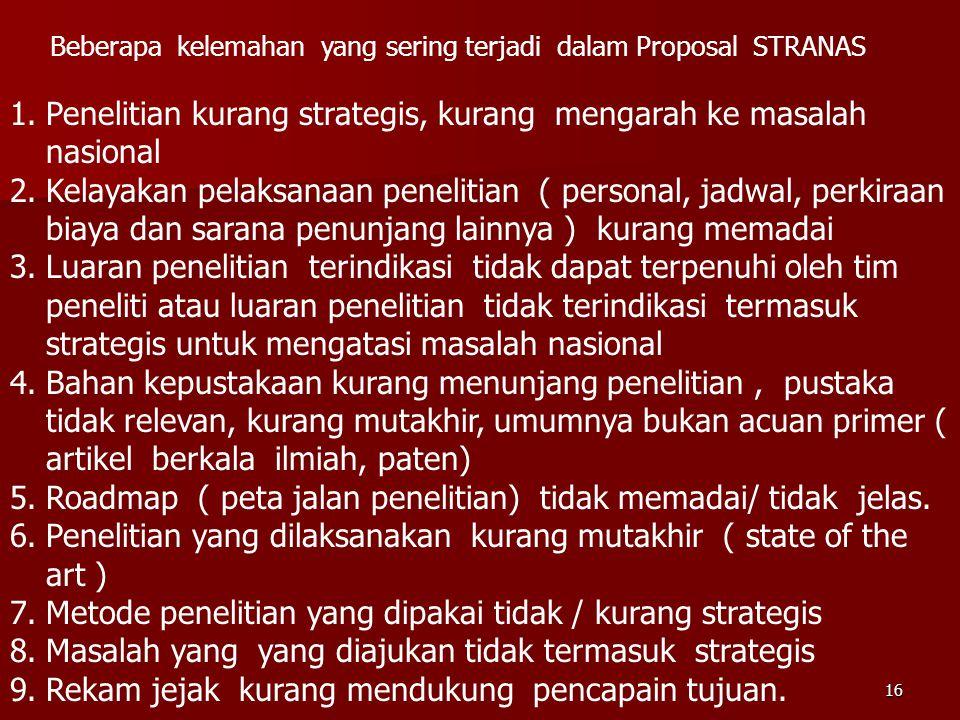 16 Beberapa kelemahan yang sering terjadi dalam Proposal STRANAS 1.Penelitian kurang strategis, kurang mengarah ke masalah nasional 2.Kelayakan pelaks