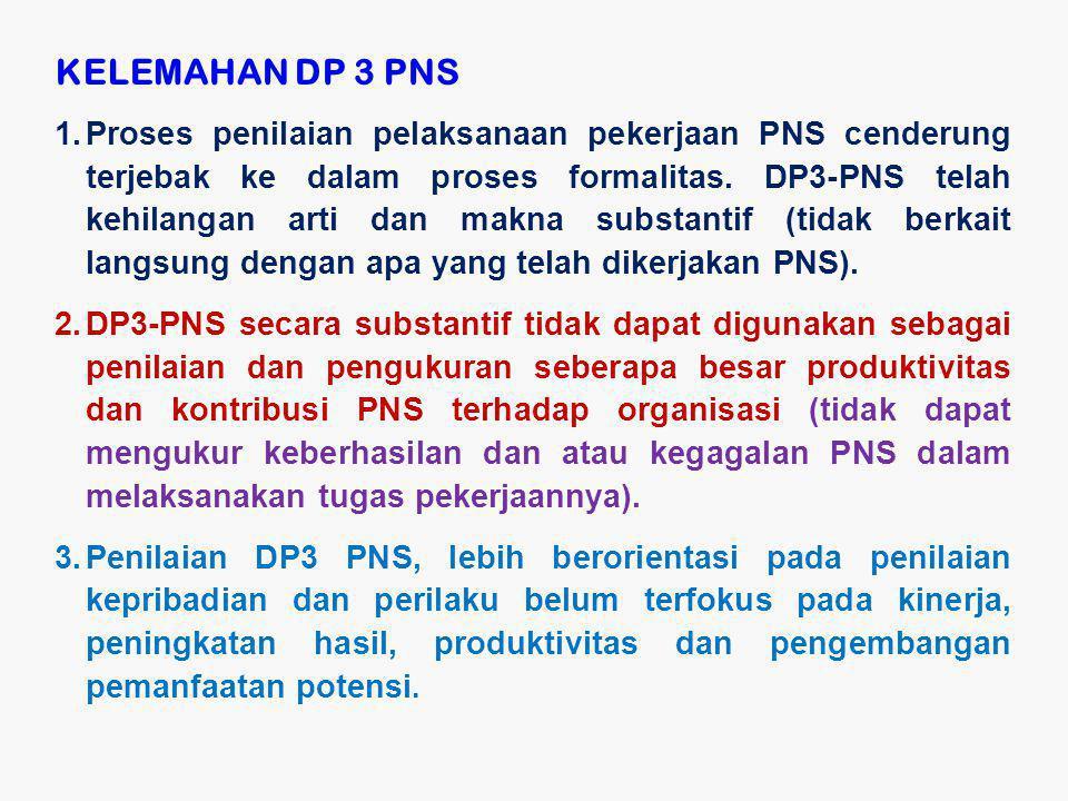 KELEMAHAN DP 3 PNS 1.Proses penilaian pelaksanaan pekerjaan PNS cenderung terjebak ke dalam proses formalitas. DP3-PNS telah kehilangan arti dan makna