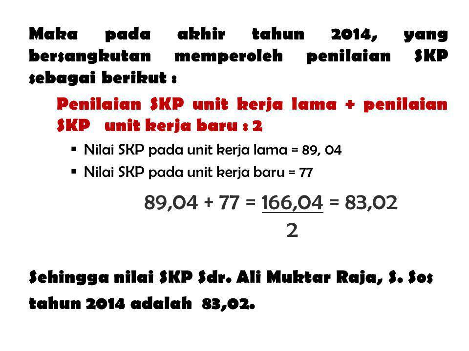 Maka pada akhir tahun 2014, yang bersangkutan memperoleh penilaian SKP sebagai berikut : Penilaian SKP unit kerja lama + penilaian SKP unit kerja baru