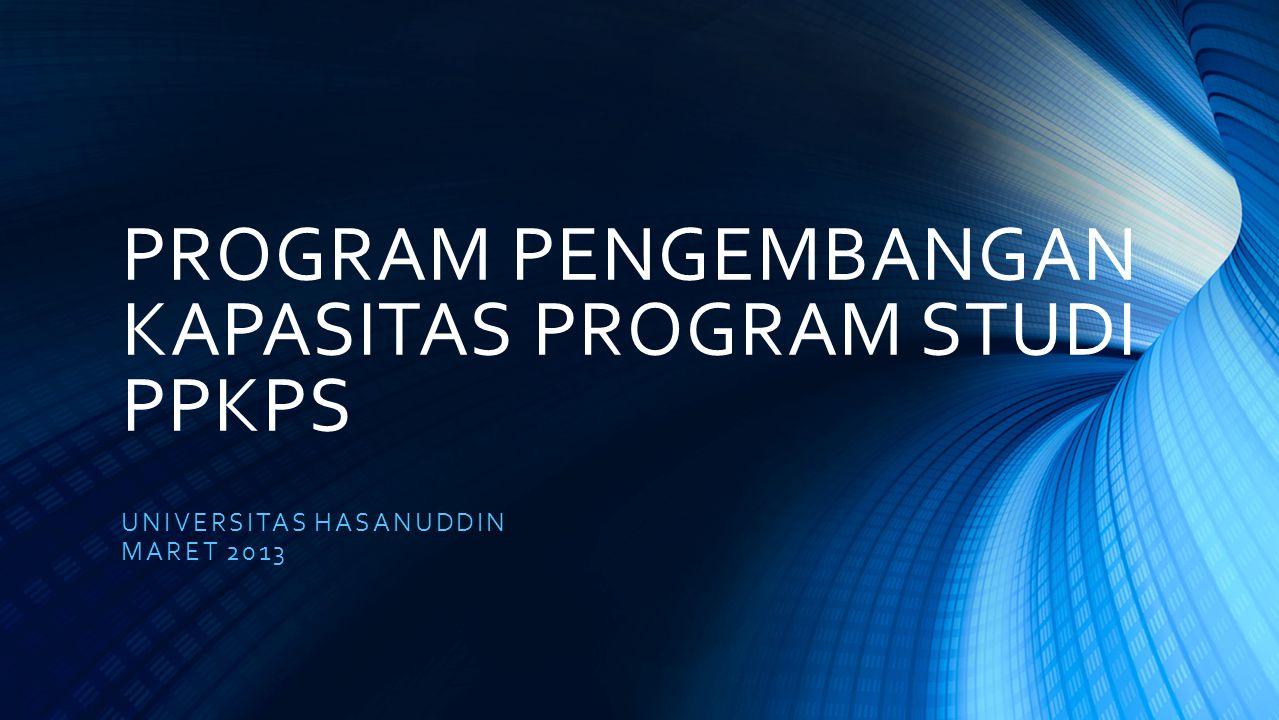 PROGRAM PENGEMBANGAN KAPASITAS PROGRAM STUDI PPKPS UNIVERSITAS HASANUDDIN MARET 2013