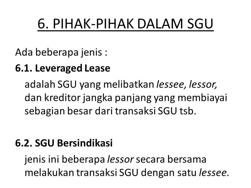 6. PIHAK-PIHAK DALAM SGU Ada beberapa jenis : 6.1. Leveraged Lease adalah SGU yang melibatkan lessee, lessor, dan kreditor jangka panjang yang membiay