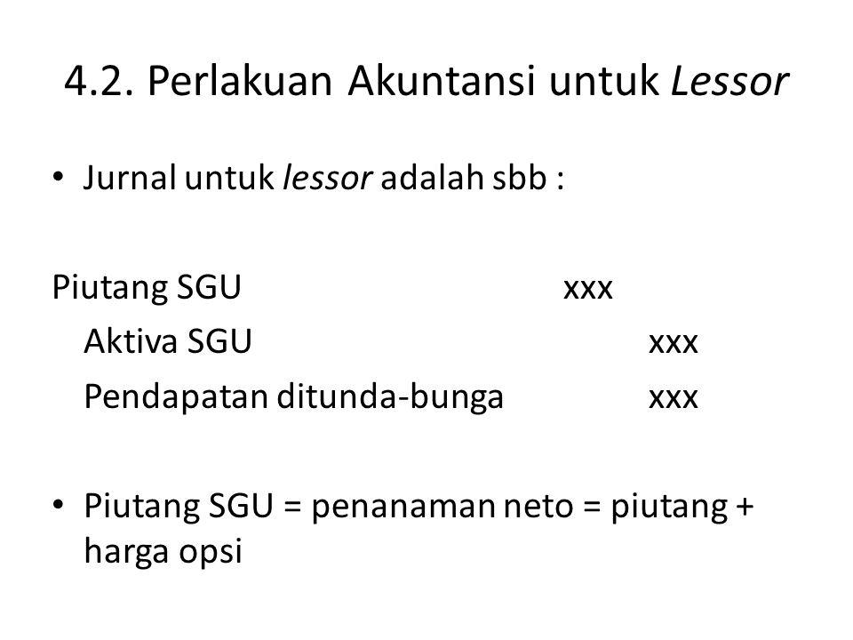 4.2. Perlakuan Akuntansi untuk Lessor Jurnal untuk lessor adalah sbb : Piutang SGUxxx Aktiva SGUxxx Pendapatan ditunda-bungaxxx Piutang SGU = penanama