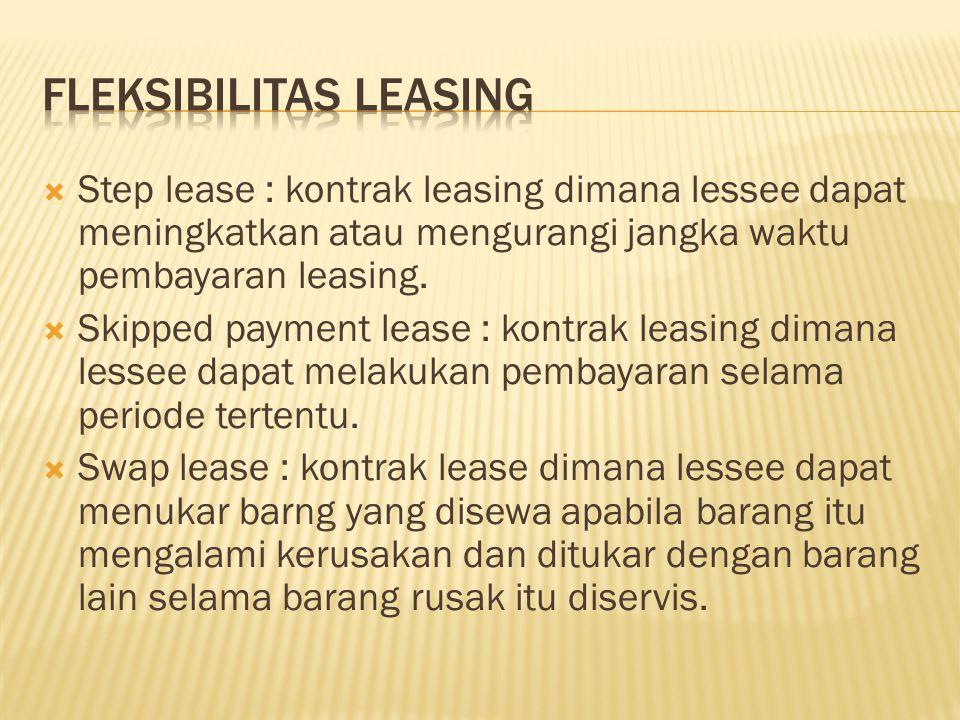  Step lease : kontrak leasing dimana lessee dapat meningkatkan atau mengurangi jangka waktu pembayaran leasing.  Skipped payment lease : kontrak lea
