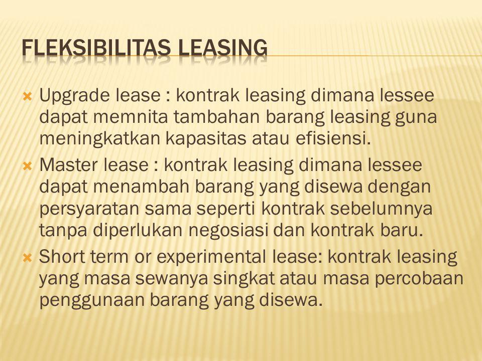  Upgrade lease : kontrak leasing dimana lessee dapat memnita tambahan barang leasing guna meningkatkan kapasitas atau efisiensi.  Master lease : kon