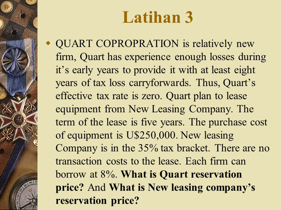 Latihan 3  QUART COPROPRATION is relatively new firm, Quart has experience enough losses during it's early years to provide it with at least eight ye