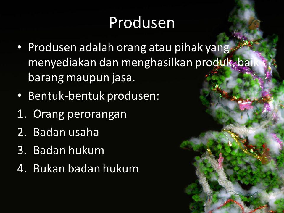 Produsen Produsen adalah orang atau pihak yang menyediakan dan menghasilkan produk, baik barang maupun jasa. Bentuk-bentuk produsen: 1.Orang peroranga