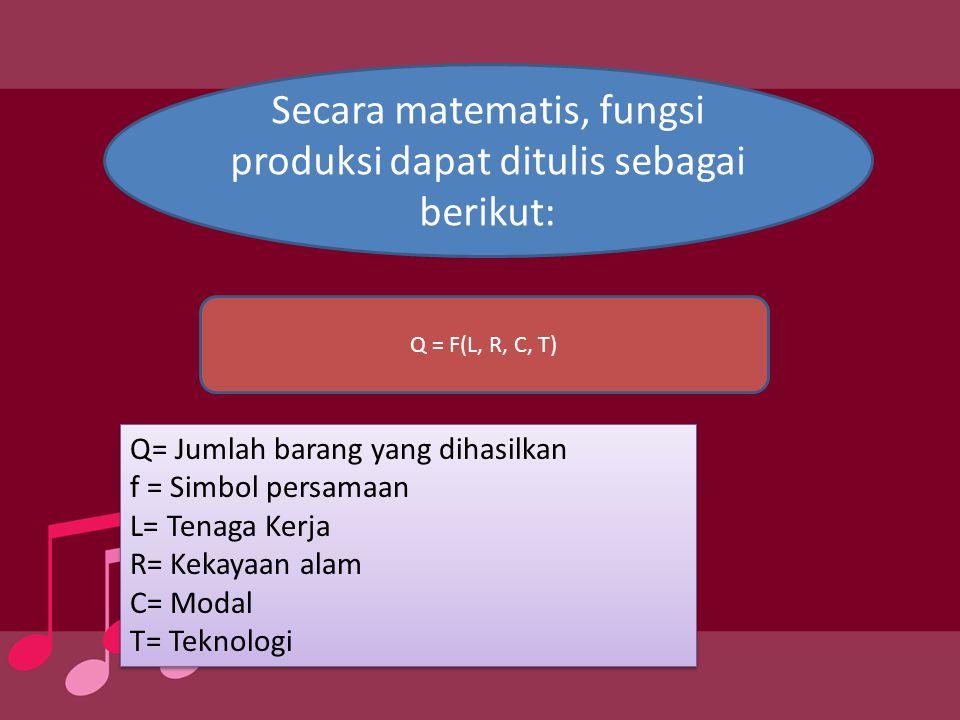 Secara matematis, fungsi produksi dapat ditulis sebagai berikut: Q = F(L, R, C, T) Q= Jumlah barang yang dihasilkan f = Simbol persamaan L= Tenaga Ker