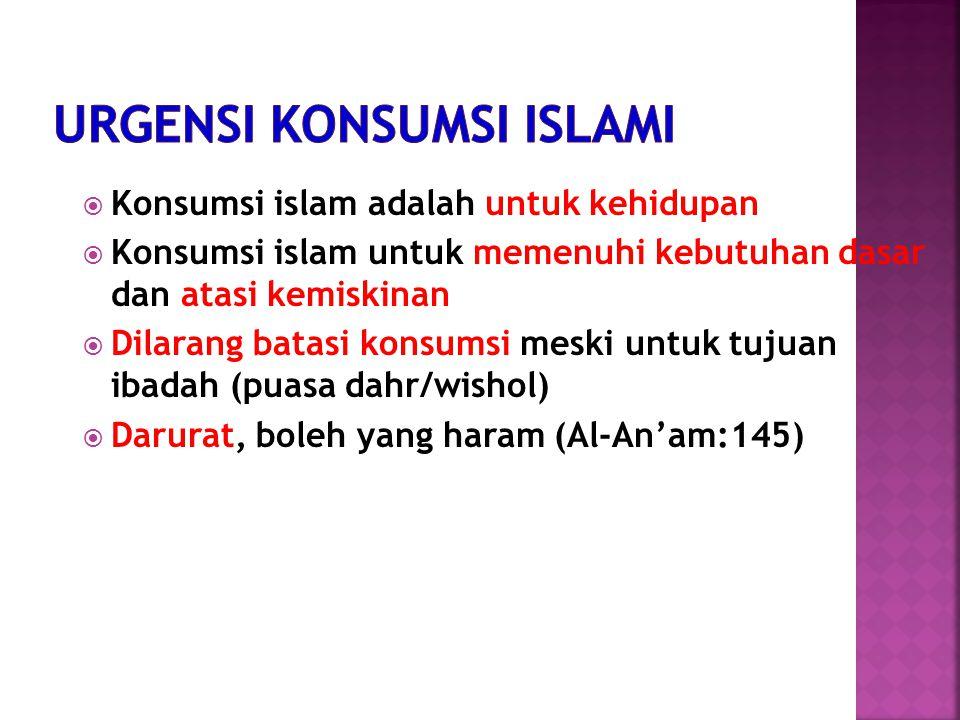  Konsumsi islam adalah untuk kehidupan  Konsumsi islam untuk memenuhi kebutuhan dasar dan atasi kemiskinan  Dilarang batasi konsumsi meski untuk tujuan ibadah (puasa dahr/wishol)  Darurat, boleh yang haram (Al-An'am:145)