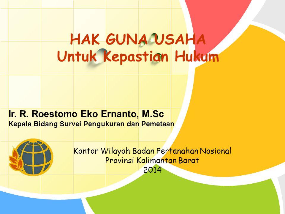 L/O/G/O HAK GUNA USAHA Untuk Kepastian Hukum Kantor Wilayah Badan Pertanahan Nasional Provinsi Kalimantan Barat 2014 Ir. R. Roestomo Eko Ernanto, M.Sc