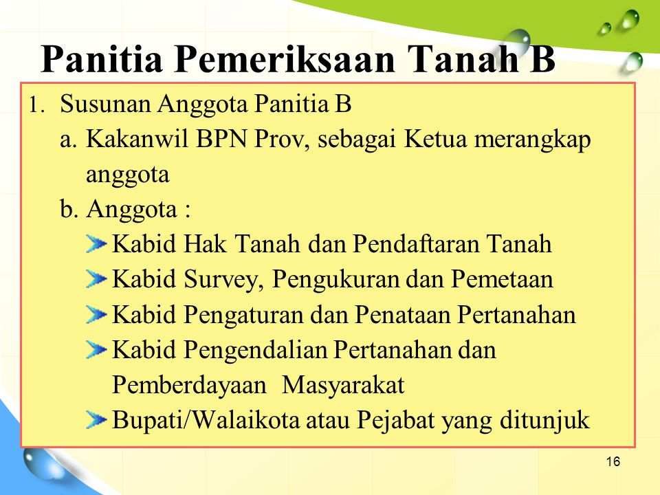 Panitia Pemeriksaan Tanah B 16 1. Susunan Anggota Panitia B a.Kakanwil BPN Prov, sebagai Ketua merangkap anggota b.Anggota : Kabid Hak Tanah dan Penda