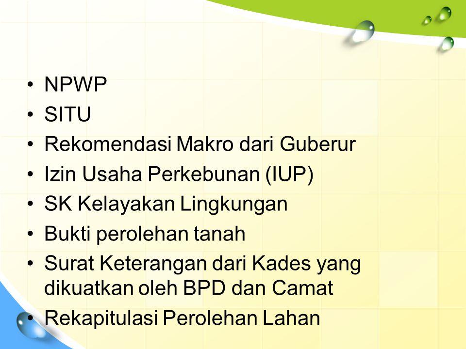 NPWP SITU Rekomendasi Makro dari Guberur Izin Usaha Perkebunan (IUP) SK Kelayakan Lingkungan Bukti perolehan tanah Surat Keterangan dari Kades yang di