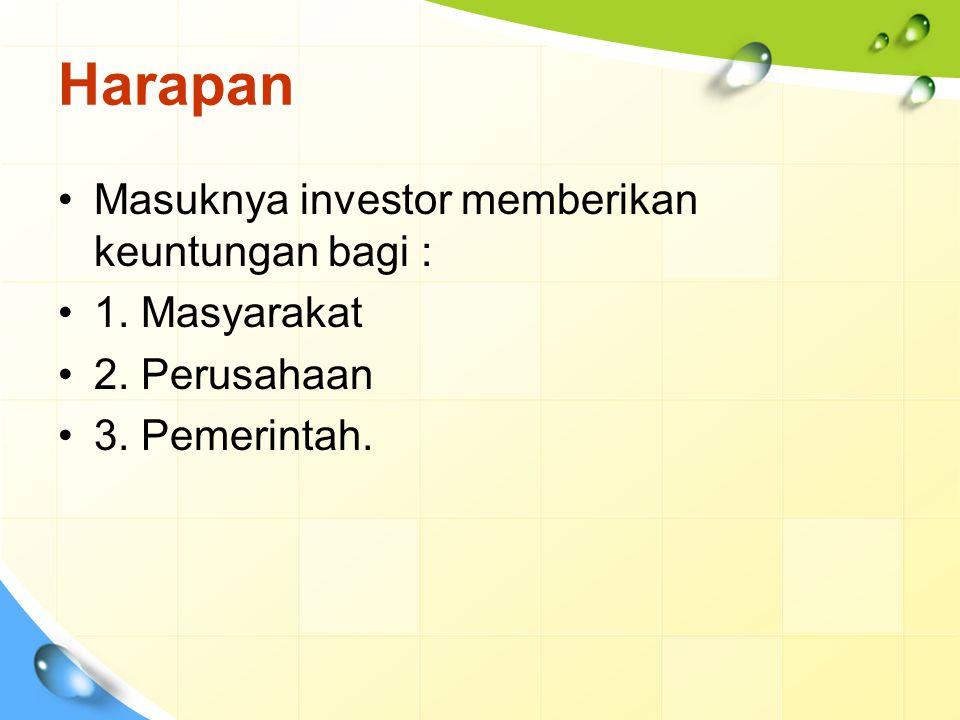 Harapan Masuknya investor memberikan keuntungan bagi : 1. Masyarakat 2. Perusahaan 3. Pemerintah.