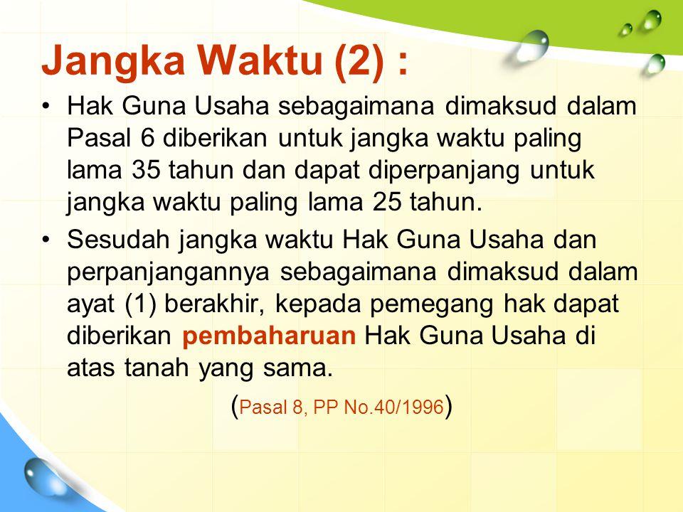 Jangka Waktu (2) : Hak Guna Usaha sebagaimana dimaksud dalam Pasal 6 diberikan untuk jangka waktu paling lama 35 tahun dan dapat diperpanjang untuk ja