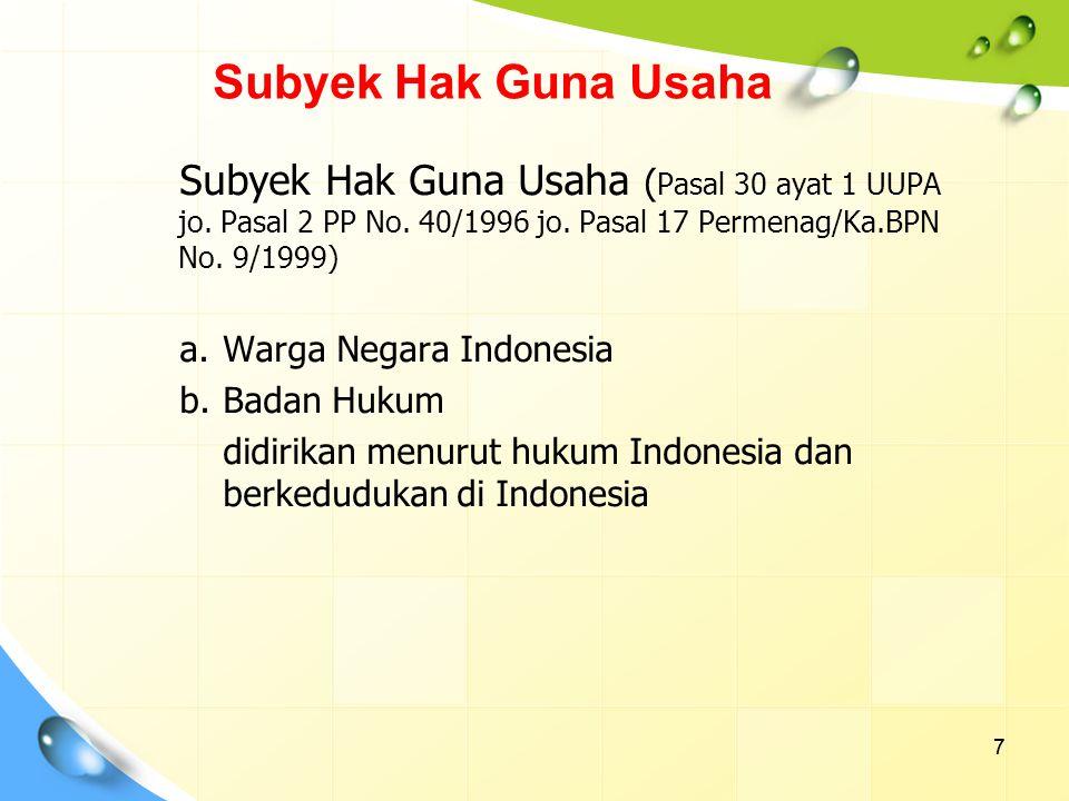 7 Subyek Hak Guna Usaha ( Pasal 30 ayat 1 UUPA jo. Pasal 2 PP No. 40/1996 jo. Pasal 17 Permenag/Ka.BPN No. 9/1999) a.Warga Negara Indonesia b.Badan Hu