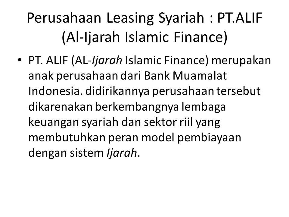 Perusahaan Leasing Syariah : PT.ALIF (Al-Ijarah Islamic Finance) PT. ALIF (AL-Ijarah Islamic Finance) merupakan anak perusahaan dari Bank Muamalat Ind