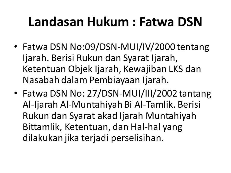 Landasan Hukum : Fatwa DSN Fatwa DSN No:09/DSN-MUI/IV/2000 tentang Ijarah. Berisi Rukun dan Syarat Ijarah, Ketentuan Objek Ijarah, Kewajiban LKS dan N