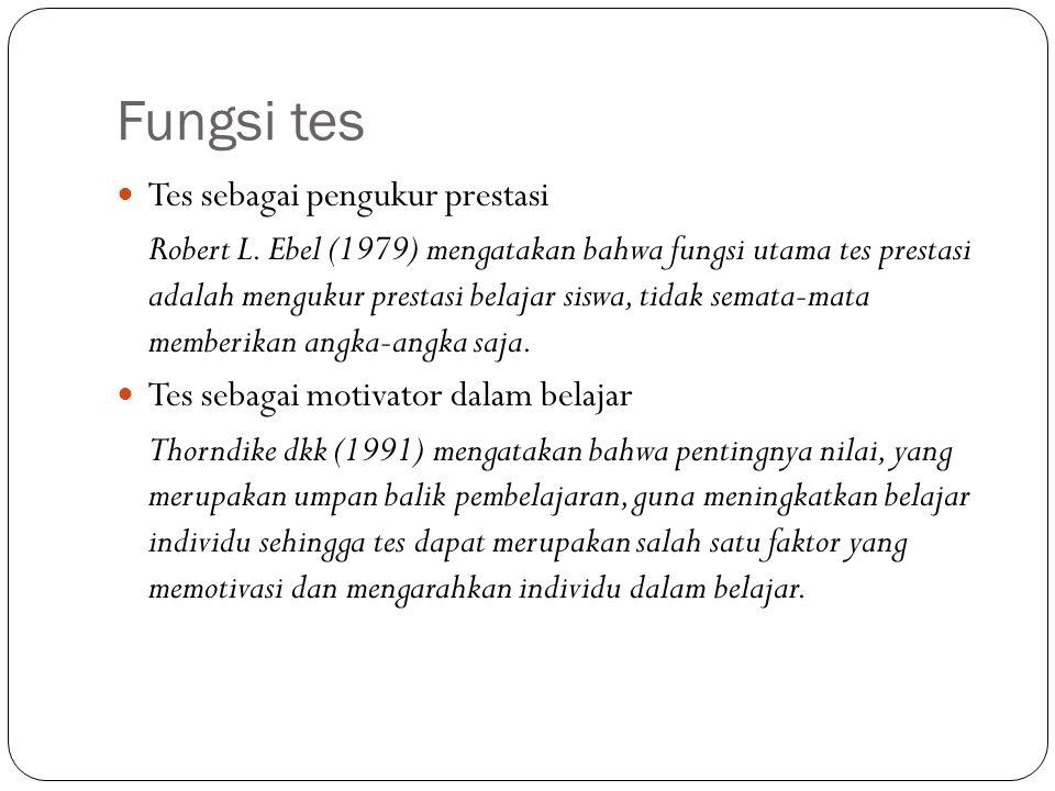 Fungsi tes Tes sebagai pengukur prestasi Robert L. Ebel (1979) mengatakan bahwa fungsi utama tes prestasi adalah mengukur prestasi belajar siswa, tida