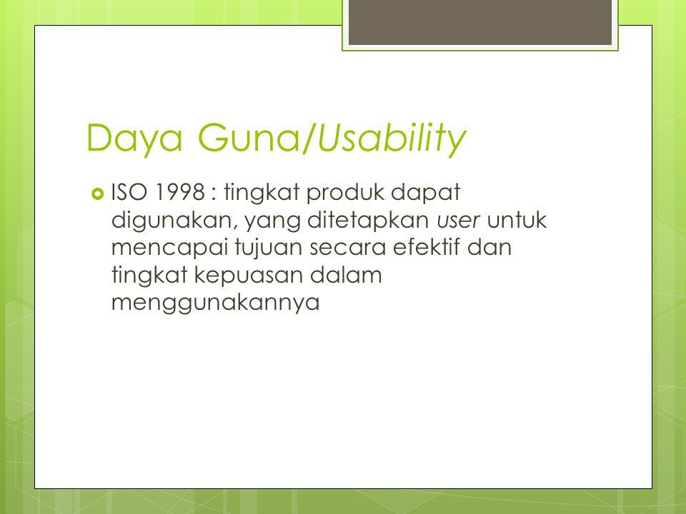 Daya Guna/Usability  ISO 1998 : tingkat produk dapat digunakan, yang ditetapkan user untuk mencapai tujuan secara efektif dan tingkat kepuasan dalam menggunakannya