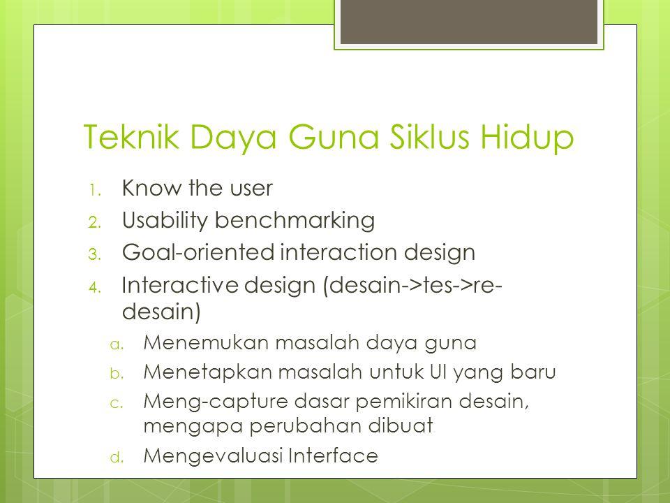 Teknik Daya Guna Siklus Hidup 1.Know the user 2. Usability benchmarking 3.