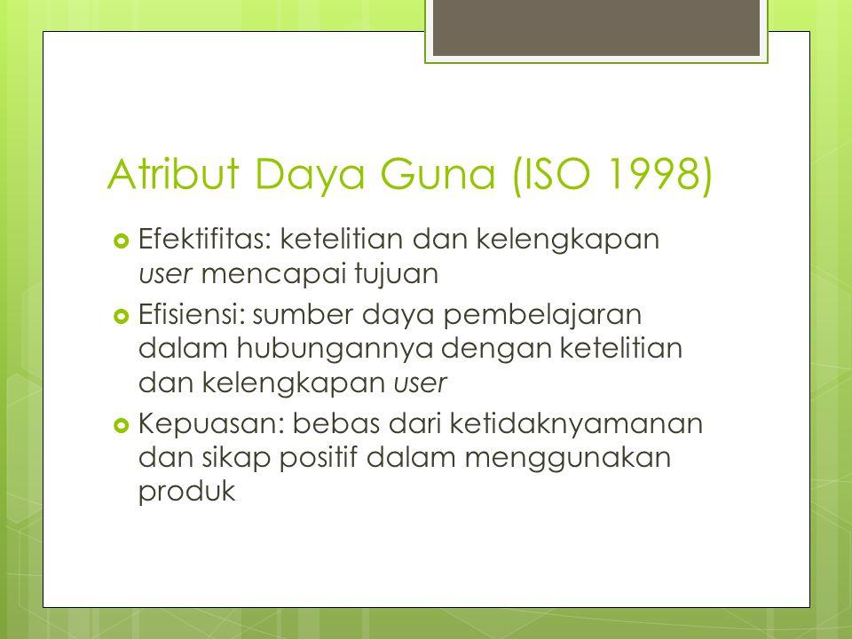 Atribut Daya Guna (ISO 1998)  Efektifitas: ketelitian dan kelengkapan user mencapai tujuan  Efisiensi: sumber daya pembelajaran dalam hubungannya dengan ketelitian dan kelengkapan user  Kepuasan: bebas dari ketidaknyamanan dan sikap positif dalam menggunakan produk