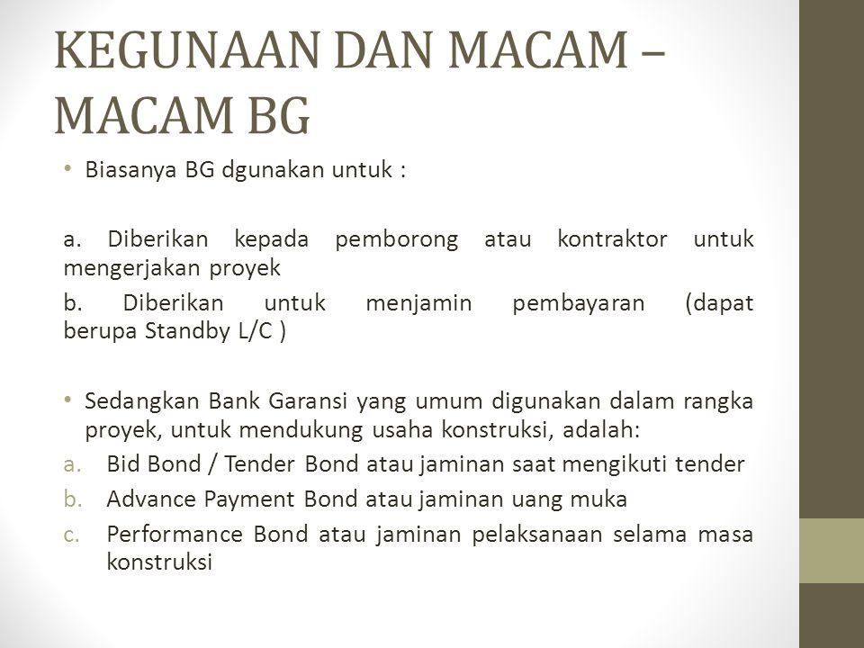 KEGUNAAN DAN MACAM – MACAM BG Biasanya BG dgunakan untuk : a. Diberikan kepada pemborong atau kontraktor untuk mengerjakan proyek b. Diberikan untuk m