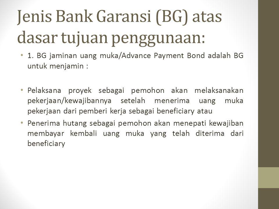Jenis Bank Garansi (BG) atas dasar tujuan penggunaan: 1. BG jaminan uang muka/Advance Payment Bond adalah BG untuk menjamin : Pelaksana proyek sebagai