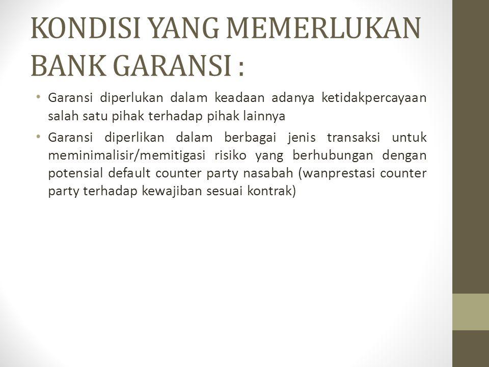 KONDISI YANG MEMERLUKAN BANK GARANSI : Garansi diperlukan dalam keadaan adanya ketidakpercayaan salah satu pihak terhadap pihak lainnya Garansi diperl