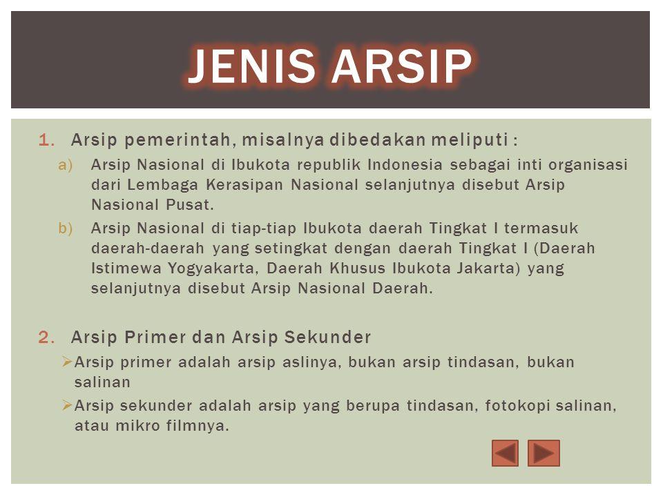 1.Arsip pemerintah, misalnya dibedakan meliputi : a)Arsip Nasional di Ibukota republik Indonesia sebagai inti organisasi dari Lembaga Kerasipan Nasional selanjutnya disebut Arsip Nasional Pusat.