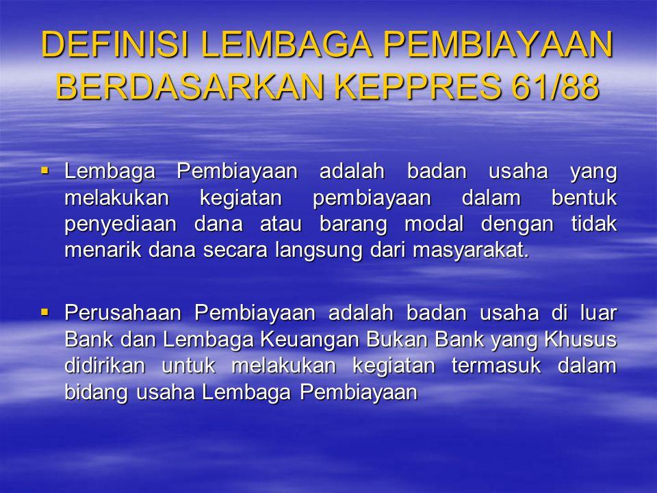 DEFINISI LEMBAGA PEMBIAYAAN BERDASARKAN KEPPRES 61/88  Lembaga Pembiayaan adalah badan usaha yang melakukan kegiatan pembiayaan dalam bentuk penyedia