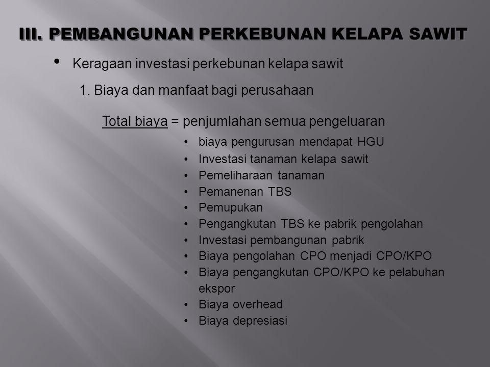III. PEMBANGUNAN PERKEBUNAN KELAPA SAWIT Keragaan investasi perkebunan kelapa sawit 1. Biaya dan manfaat bagi perusahaan Total biaya = penjumlahan sem