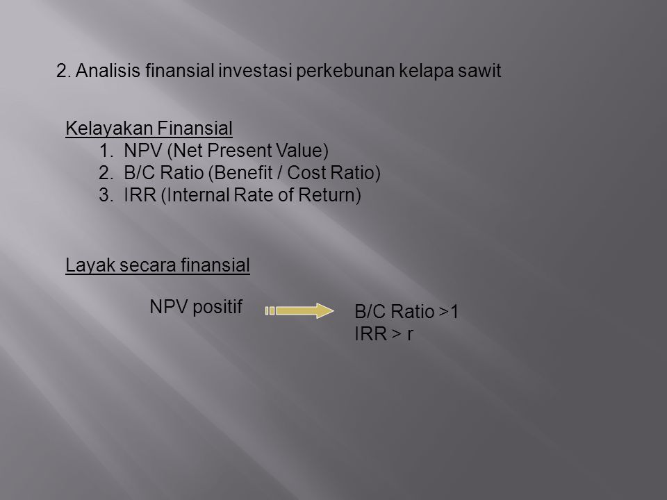 2. Analisis finansial investasi perkebunan kelapa sawit Kelayakan Finansial 1.NPV (Net Present Value) 2.B/C Ratio (Benefit / Cost Ratio) 3.IRR (Intern